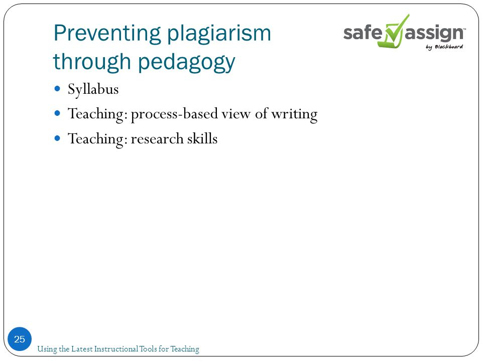 Preventing plagiarism through pedagogy Syllabus Teaching: process-based view of writing Teaching: research skills 25 Using the Latest Instructional Tools for Teaching