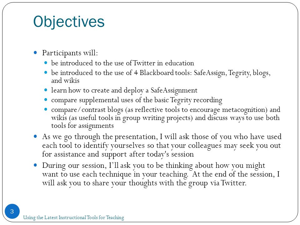 Objectives Using the Latest Instructional Tools for Teaching 3 Participants will: be introduced to the use of Twitter in education be introduced to the use of 4 Blackboard tools: SafeAssign, Tegrity, blogs, and wikis learn how to create and deploy a SafeAssignment compare supplemental uses of the basic Tegrity recording compare/contrast blogs (as reflective tools to encourage metacognition) and wikis (as useful tools in group writing projects) and discuss ways to use both tools for assignments As we go through the presentation, I will ask those of you who have used each tool to identify yourselves so that your colleagues may seek you out for assistance and support after today s session During our session, I'll ask you to be thinking about how you might want to use each technique in your teaching.