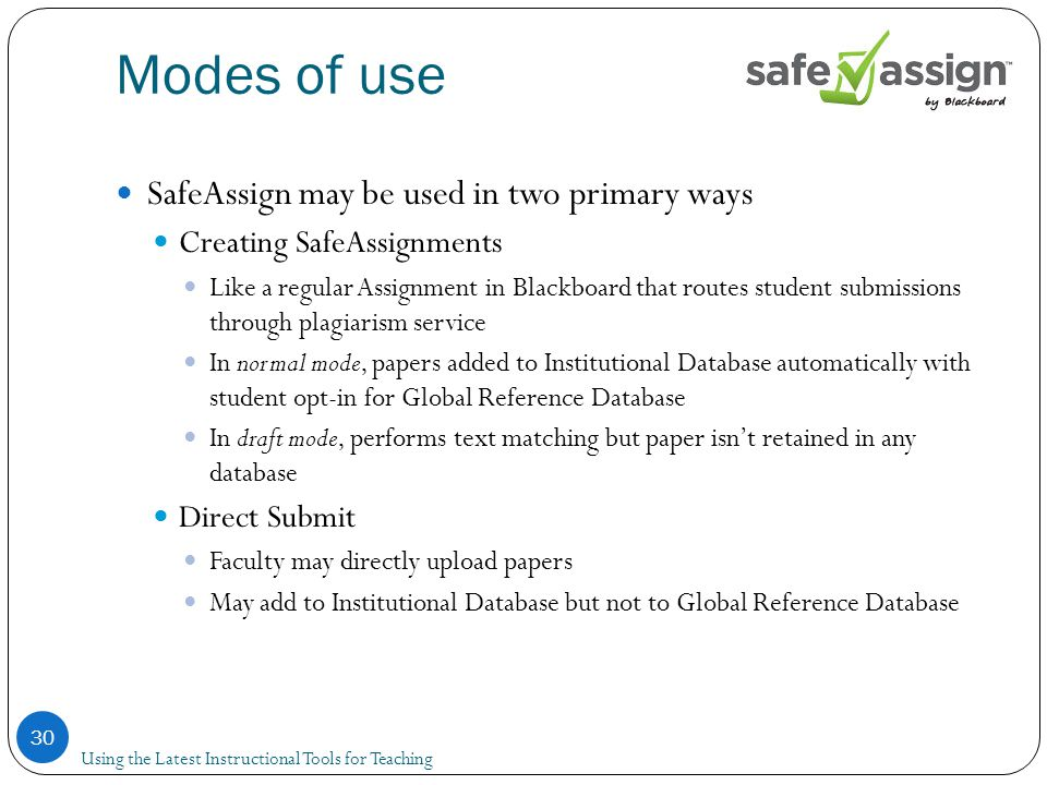 Modes of use 30 SafeAssign may be used in two primary ways Creating SafeAssignments Like a regular Assignment in Blackboard that routes student submissions through plagiarism service In normal mode, papers added to Institutional Database automatically with student opt-in for Global Reference Database In draft mode, performs text matching but paper isn't retained in any database Direct Submit Faculty may directly upload papers May add to Institutional Database but not to Global Reference Database Using the Latest Instructional Tools for Teaching