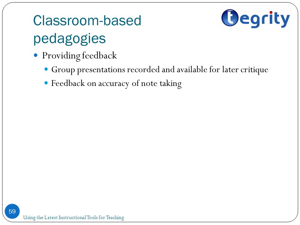 Classroom-based pedagogies Providing feedback Group presentations recorded and available for later critique Feedback on accuracy of note taking 59 Using the Latest Instructional Tools for Teaching