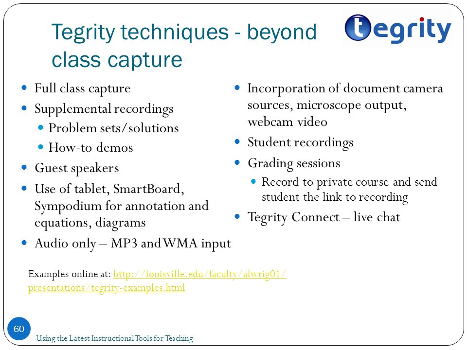Tegrity techniques - beyond class capture 60 Full class capture Supplemental recordings Problem sets/solutions How-to demos Guest speakers Use of tablet, SmartBoard, Sympodium for annotation and equations, diagrams Audio only – MP3 and WMA input Incorporation of document camera sources, microscope output, webcam video Student recordings Grading sessions Record to private course and send student the link to recording Tegrity Connect – live chat Examples online at: http://louisville.edu/faculty/alwrig01/ presentations/tegrity-examples.htmlhttp://louisville.edu/faculty/alwrig01/ presentations/tegrity-examples.html Using the Latest Instructional Tools for Teaching