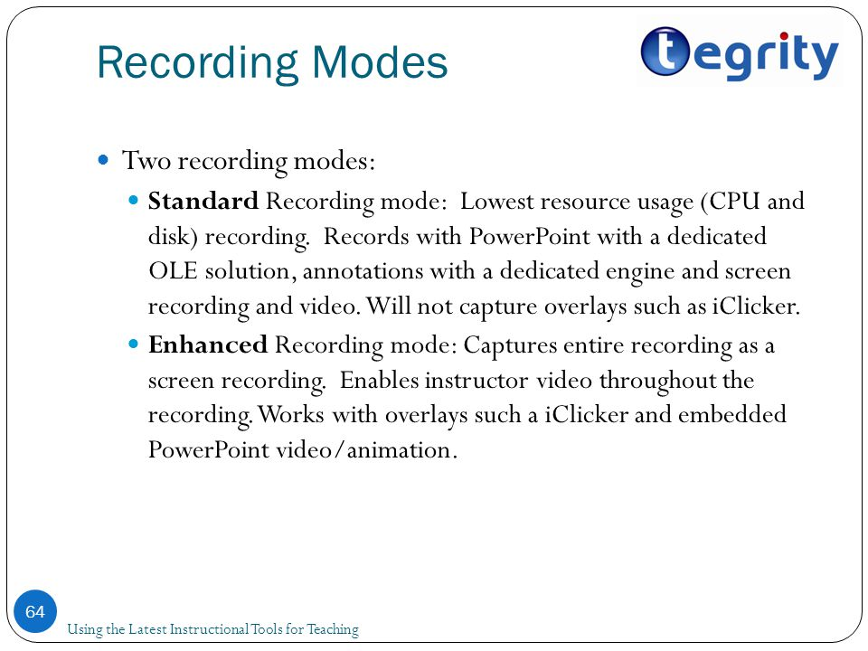 Recording Modes Using the Latest Instructional Tools for Teaching 64 Two recording modes: Standard Recording mode: Lowest resource usage (CPU and disk) recording.