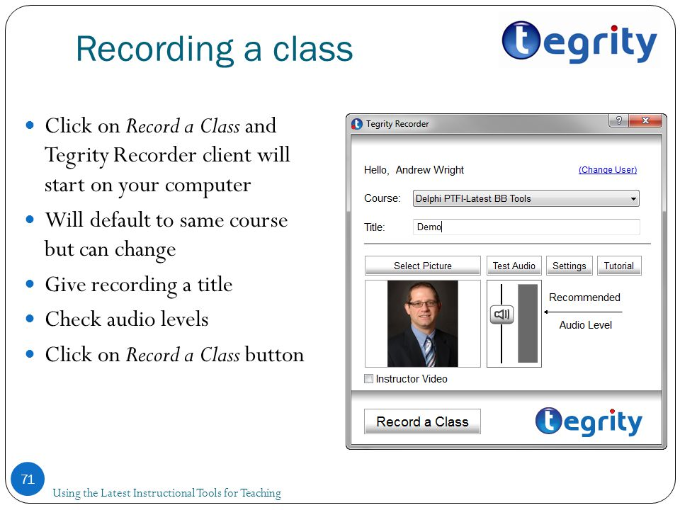 Recording a class Using the Latest Instructional Tools for Teaching 71 Click on Record a Class and Tegrity Recorder client will start on your computer Will default to same course but can change Give recording a title Check audio levels Click on Record a Class button