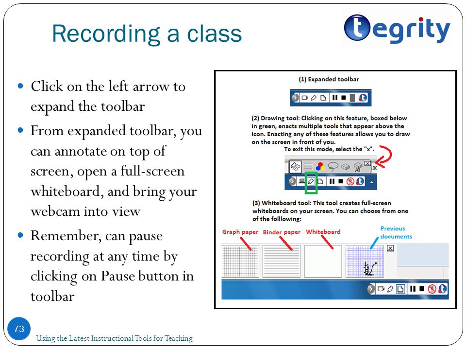 Recording a class Using the Latest Instructional Tools for Teaching 73 Click on the left arrow to expand the toolbar From expanded toolbar, you can annotate on top of screen, open a full-screen whiteboard, and bring your webcam into view Remember, can pause recording at any time by clicking on Pause button in toolbar