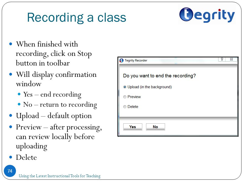 Recording a class Using the Latest Instructional Tools for Teaching 74 When finished with recording, click on Stop button in toolbar Will display confirmation window Yes – end recording No – return to recording Upload – default option Preview – after processing, can review locally before uploading Delete