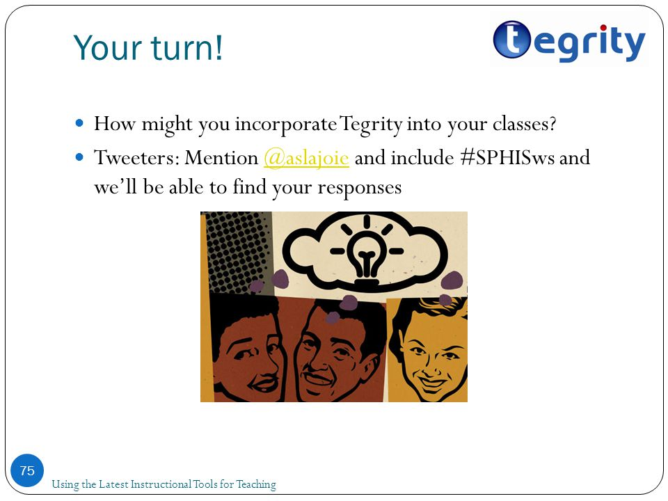 Your turn! Using the Latest Instructional Tools for Teaching 75 How might you incorporate Tegrity into your classes? Tweeters: Mention @aslajoie and i