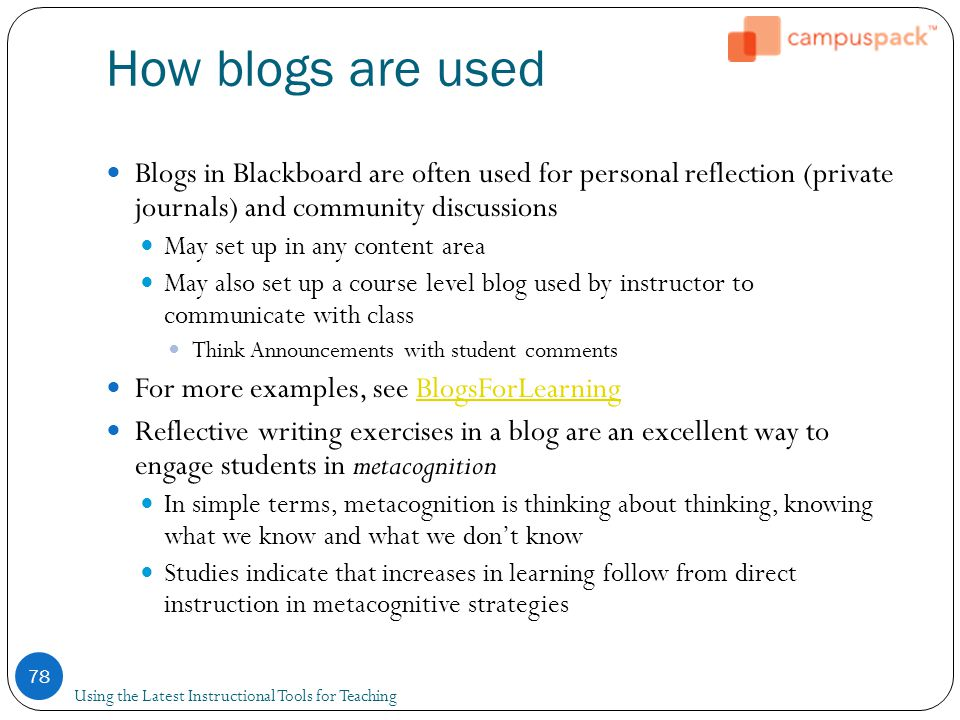 How blogs are used Blogs in Blackboard are often used for personal reflection (private journals) and community discussions May set up in any content area May also set up a course level blog used by instructor to communicate with class Think Announcements with student comments For more examples, see BlogsForLearningBlogsForLearning Reflective writing exercises in a blog are an excellent way to engage students in metacognition In simple terms, metacognition is thinking about thinking, knowing what we know and what we don't know Studies indicate that increases in learning follow from direct instruction in metacognitive strategies 78 Using the Latest Instructional Tools for Teaching