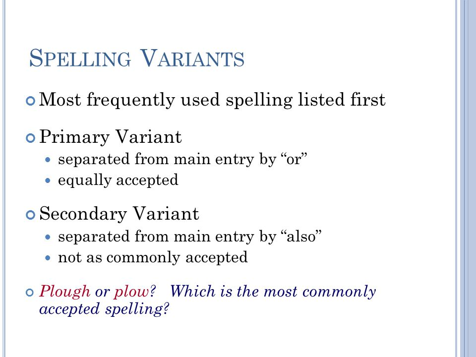 S PELLING V ARIANTS Most frequently used spelling listed first Primary Variant separated from main entry by or equally accepted Secondary Variant separated from main entry by also not as commonly accepted Plough or plow.