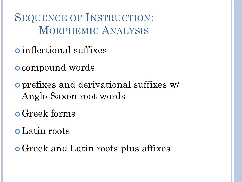S EQUENCE OF I NSTRUCTION : M ORPHEMIC A NALYSIS inflectional suffixes compound words prefixes and derivational suffixes w/ Anglo-Saxon root words Greek forms Latin roots Greek and Latin roots plus affixes