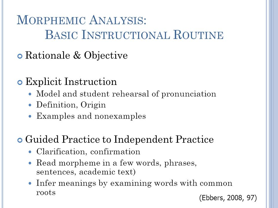 M ORPHEMIC A NALYSIS : B ASIC I NSTRUCTIONAL R OUTINE Rationale & Objective Explicit Instruction Model and student rehearsal of pronunciation Definition, Origin Examples and nonexamples Guided Practice to Independent Practice Clarification, confirmation Read morpheme in a few words, phrases, sentences, academic text) Infer meanings by examining words with common roots (Ebbers, 2008, 97)