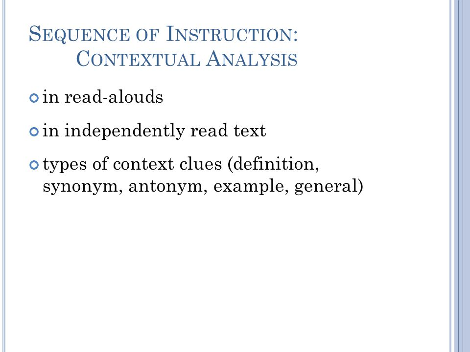 S EQUENCE OF I NSTRUCTION : C ONTEXTUAL A NALYSIS in read-alouds in independently read text types of context clues (definition, synonym, antonym, example, general)