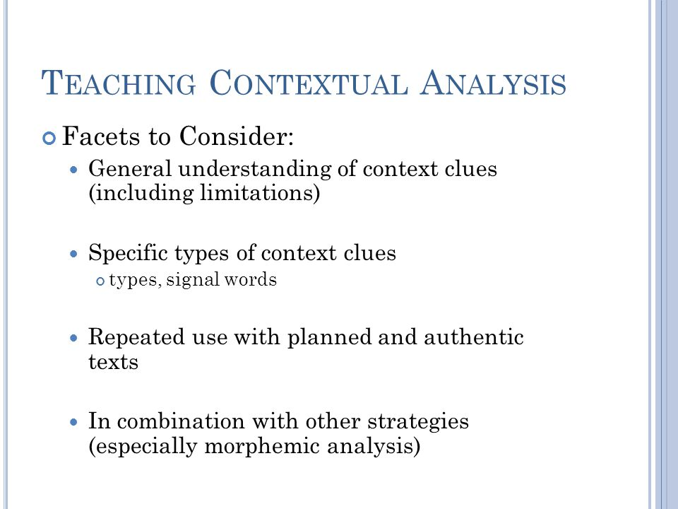 T EACHING C ONTEXTUAL A NALYSIS Facets to Consider: General understanding of context clues (including limitations) Specific types of context clues types, signal words Repeated use with planned and authentic texts In combination with other strategies (especially morphemic analysis)