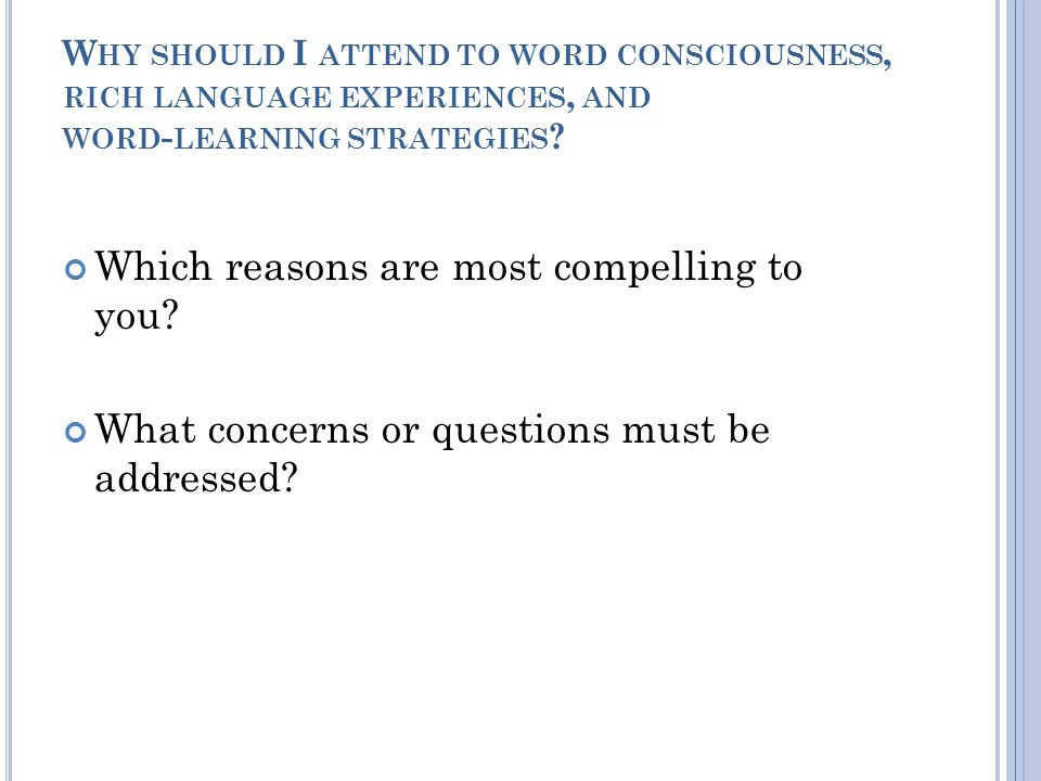 W HY SHOULD I ATTEND TO WORD CONSCIOUSNESS, RICH LANGUAGE EXPERIENCES, AND WORD - LEARNING STRATEGIES .