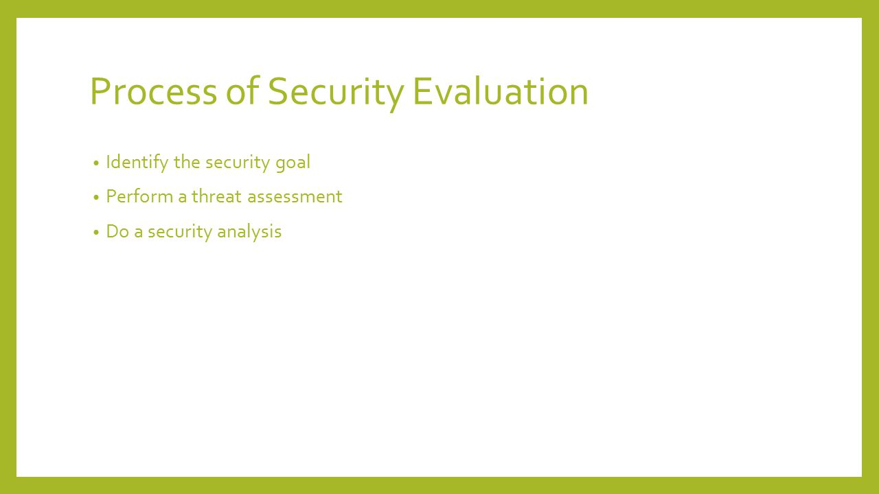 Identify the security goal It directly related with integrity, confidentiality and availability of the resources(assets) Assents of an organization: Hardware: computer system, data storage, data communication devices Software: Operating system, application program Data: file, database, password file Communication and network facility: Local communication, global communication, router and so on