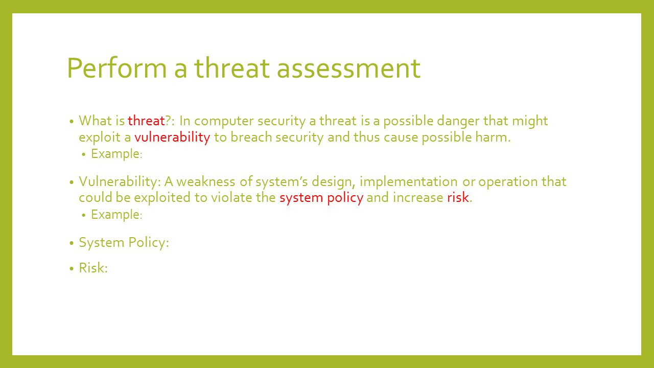 Perform a threat assessment We need t find out the answer of those following question- Whom am I trying to protect against?(adversary) How they motivated?(curiosity, revenge, financial gain) What capability and adversary have.
