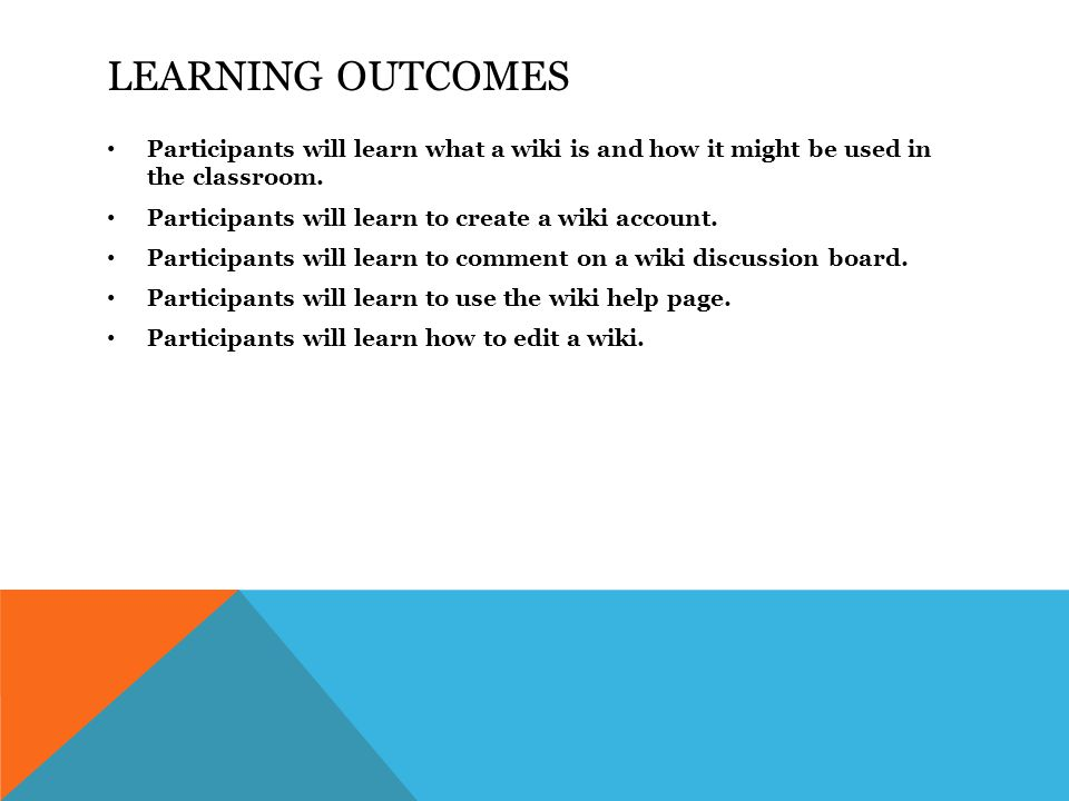 LEARNING OUTCOMES Participants will learn what a wiki is and how it might be used in the classroom.