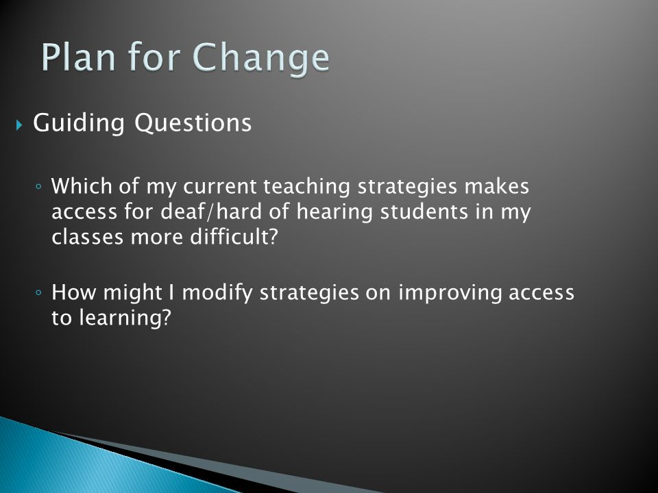  Guiding Questions ◦ Which of my current teaching strategies makes access for deaf/hard of hearing students in my classes more difficult.
