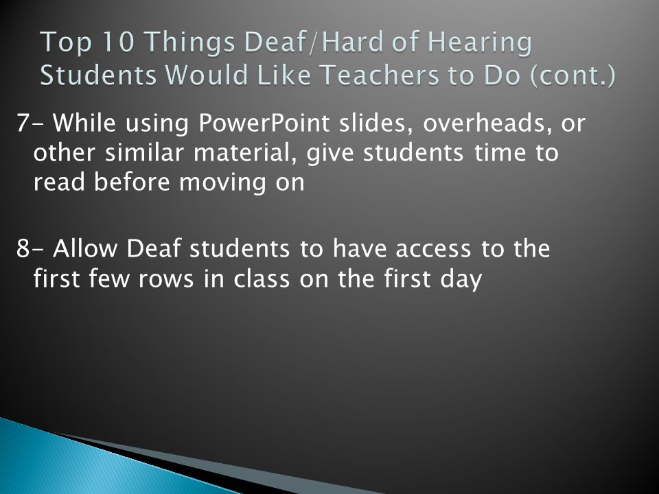 7- While using PowerPoint slides, overheads, or other similar material, give students time to read before moving on 8- Allow Deaf students to have access to the first few rows in class on the first day