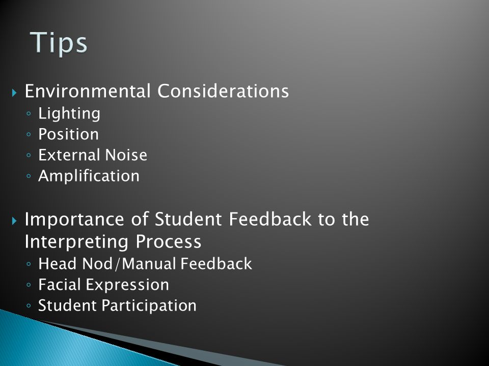  Environmental Considerations ◦ Lighting ◦ Position ◦ External Noise ◦ Amplification  Importance of Student Feedback to the Interpreting Process ◦ Head Nod/Manual Feedback ◦ Facial Expression ◦ Student Participation