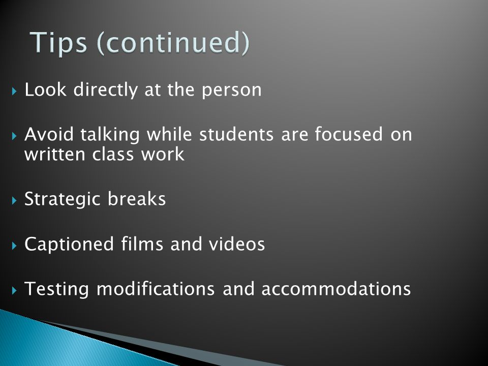  Look directly at the person  Avoid talking while students are focused on written class work  Strategic breaks  Captioned films and videos  Testing modifications and accommodations
