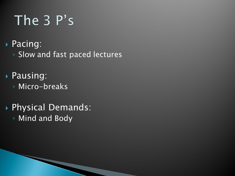  Pacing: ◦ Slow and fast paced lectures  Pausing: ◦ Micro-breaks  Physical Demands: ◦ Mind and Body