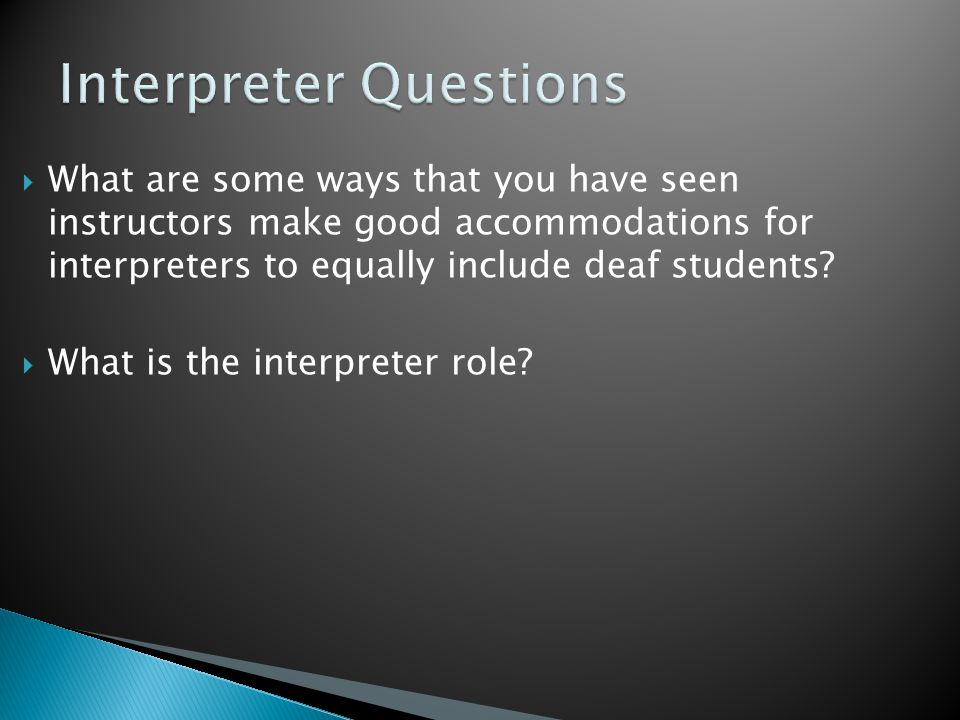  What are some ways that you have seen instructors make good accommodations for interpreters to equally include deaf students.