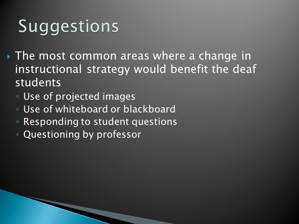  The most common areas where a change in instructional strategy would benefit the deaf students ◦ Use of projected images ◦ Use of whiteboard or blackboard ◦ Responding to student questions ◦ Questioning by professor