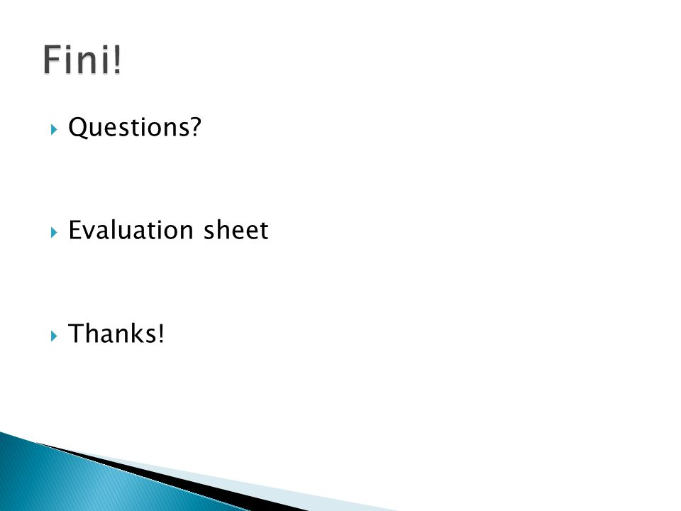  Questions?  Evaluation sheet  Thanks!