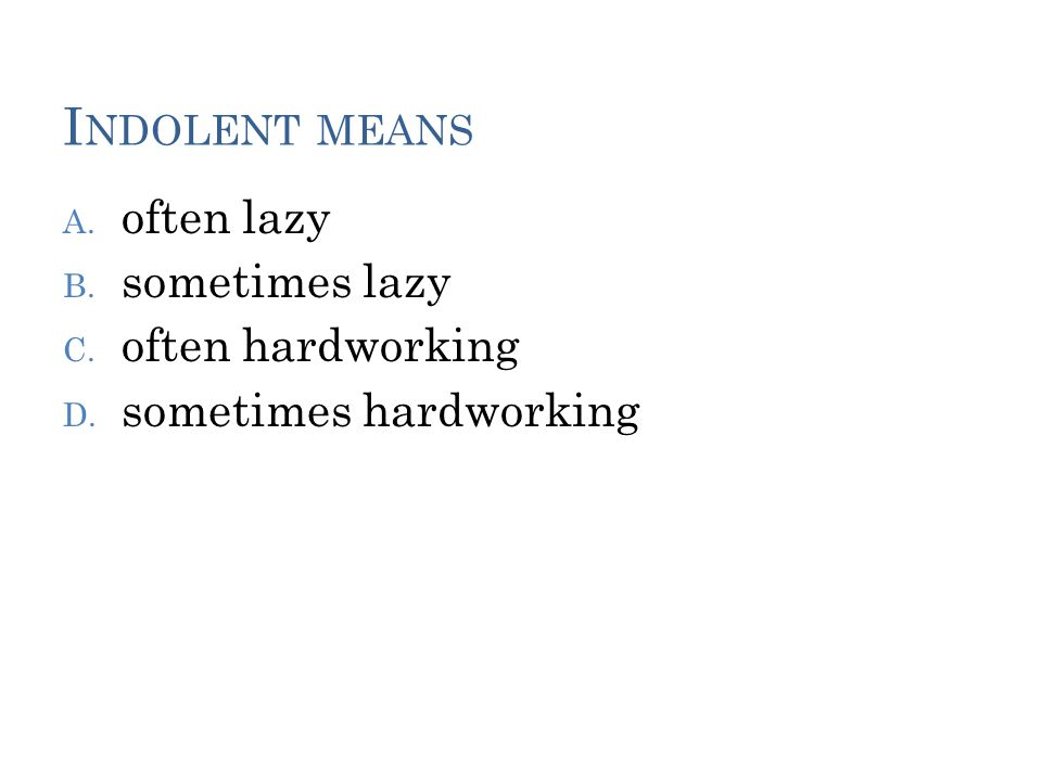 I NDOLENT MEANS A. often lazy B. sometimes lazy C. often hardworking D. sometimes hardworking