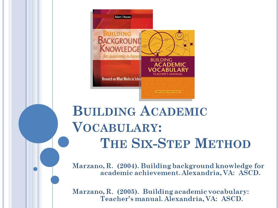 B UILDING A CADEMIC V OCABULARY : T HE S IX -S TEP M ETHOD Marzano, R. (2004). Building background knowledge for academic achievement. Alexandria, VA: