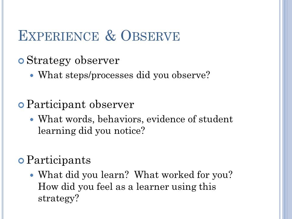 E XPERIENCE & O BSERVE Strategy observer What steps/processes did you observe.