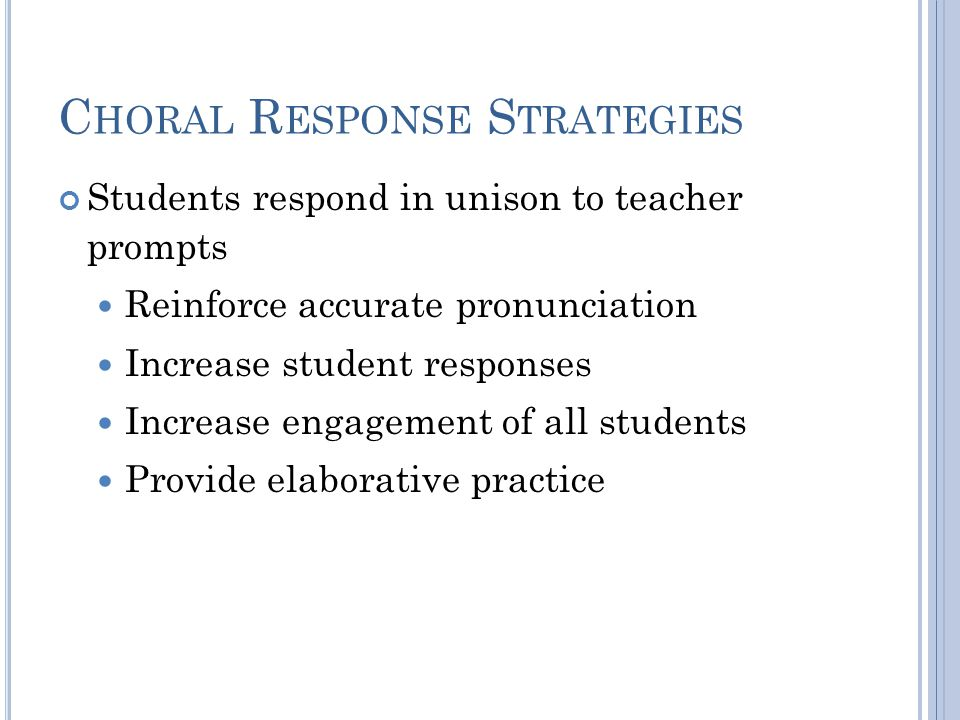 C HORAL R ESPONSE S TRATEGIES Students respond in unison to teacher prompts Reinforce accurate pronunciation Increase student responses Increase engagement of all students Provide elaborative practice