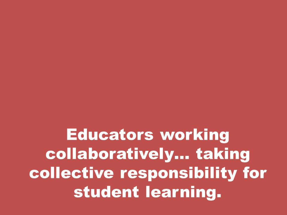 Educators working collaboratively… taking collective responsibility for student learning.
