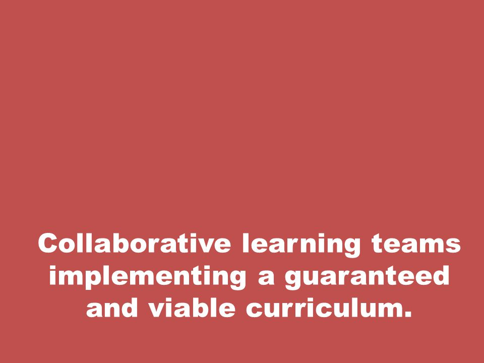 Collaborative learning teams implementing a guaranteed and viable curriculum.