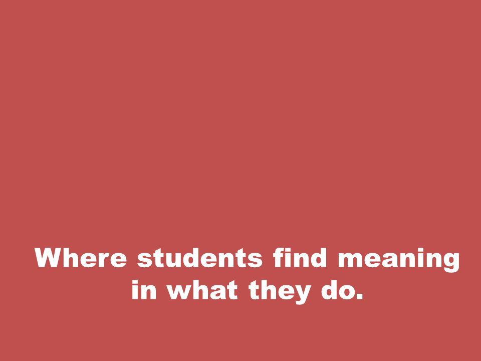 Where students find meaning in what they do.