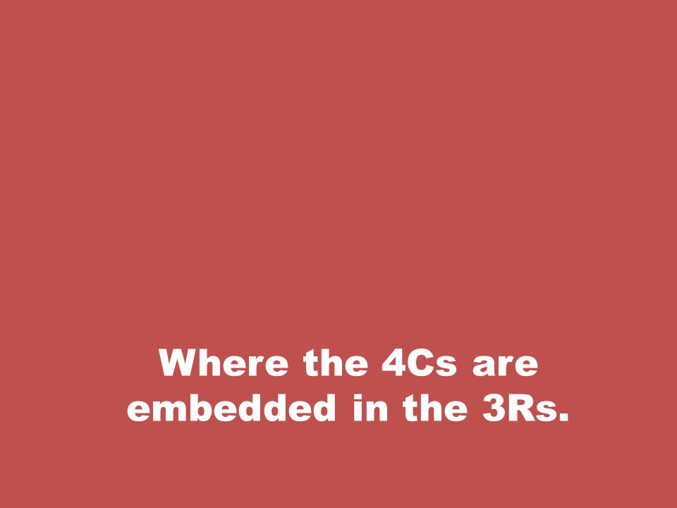 Where the 4Cs are embedded in the 3Rs.