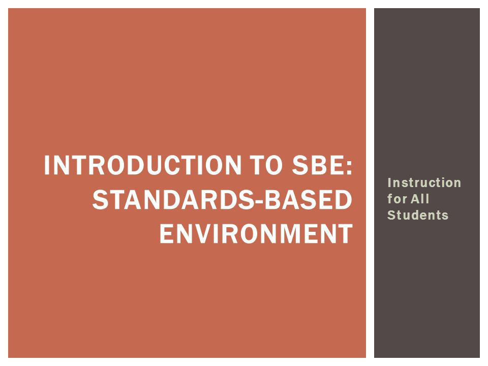 Instruction for All Students INTRODUCTION TO SBE: STANDARDS-BASED ENVIRONMENT