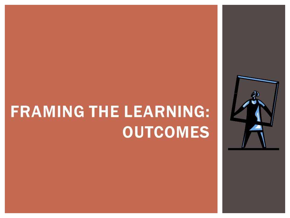 FRAMING THE LEARNING: OUTCOMES