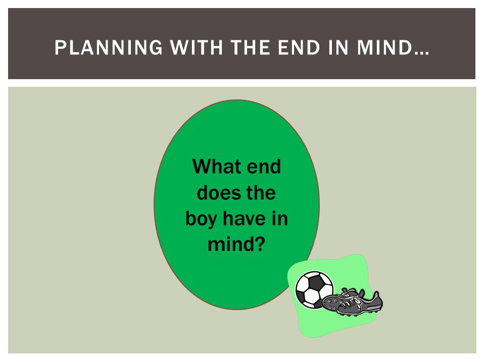 PLANNING WITH THE END IN MIND… What end does the boy have in mind