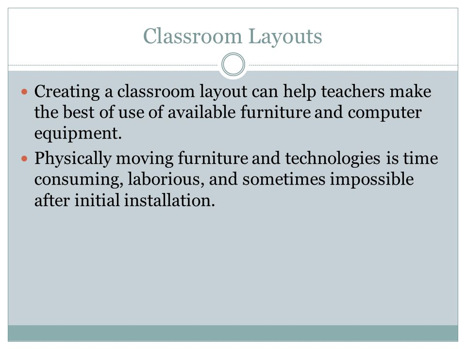Classroom Layouts Creating a classroom layout can help teachers make the best of use of available furniture and computer equipment.
