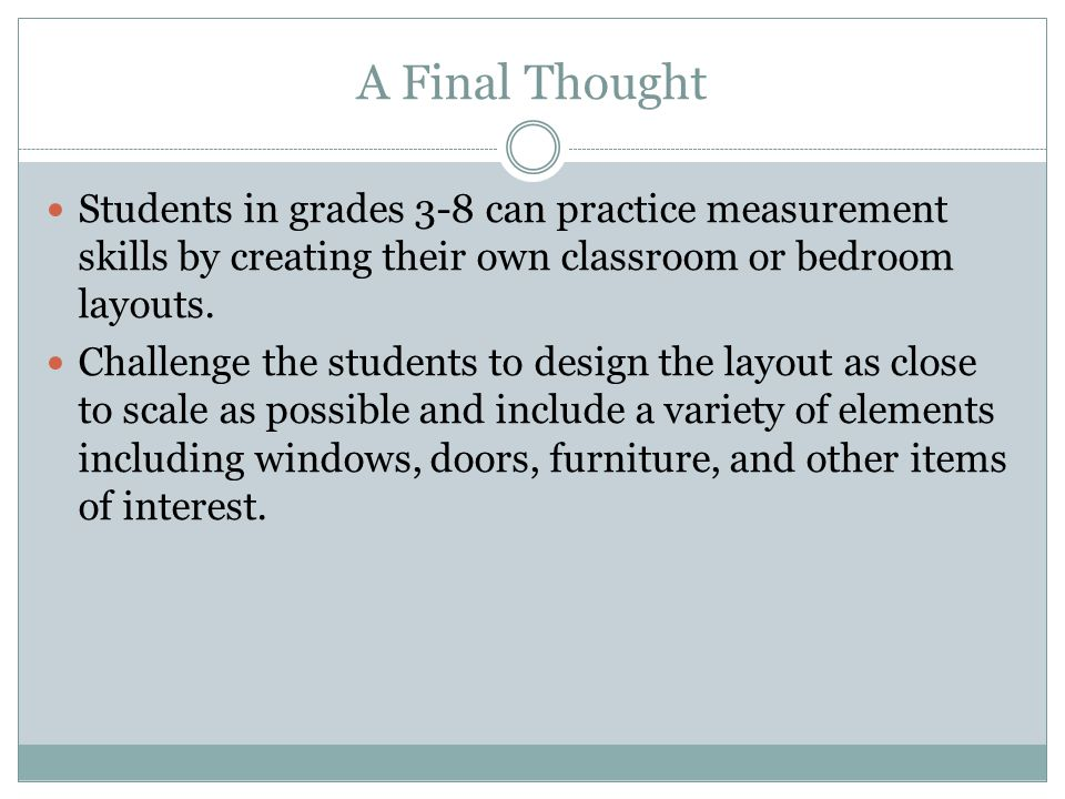 A Final Thought Students in grades 3-8 can practice measurement skills by creating their own classroom or bedroom layouts.