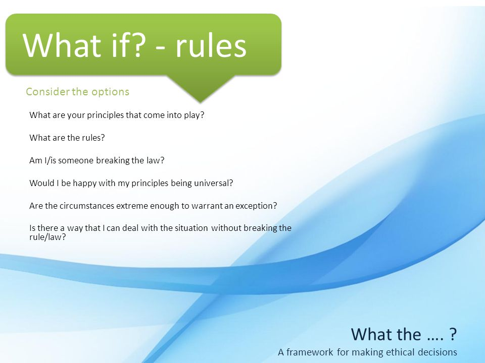 What the …. A framework for making ethical decisions What are your principles that come into play.