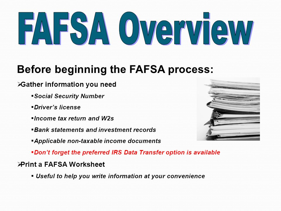 Before beginning the FAFSA process:  Gather information you need  Social Security Number  Driver's license  Income tax return and W2s  Bank statements and investment records  Applicable non-taxable income documents  Don't forget the preferred IRS Data Transfer option is available  Print a FAFSA Worksheet  Useful to help you write information at your convenience