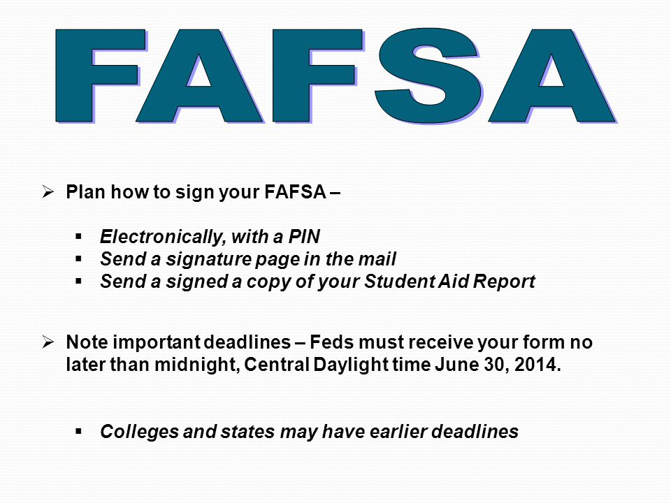  Plan how to sign your FAFSA –  Electronically, with a PIN  Send a signature page in the mail  Send a signed a copy of your Student Aid Report  Note important deadlines – Feds must receive your form no later than midnight, Central Daylight time June 30, 2014.