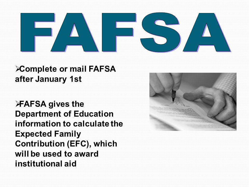  Complete or mail FAFSA after January 1st  FAFSA gives the Department of Education information to calculate the Expected Family Contribution (EFC), which will be used to award institutional aid