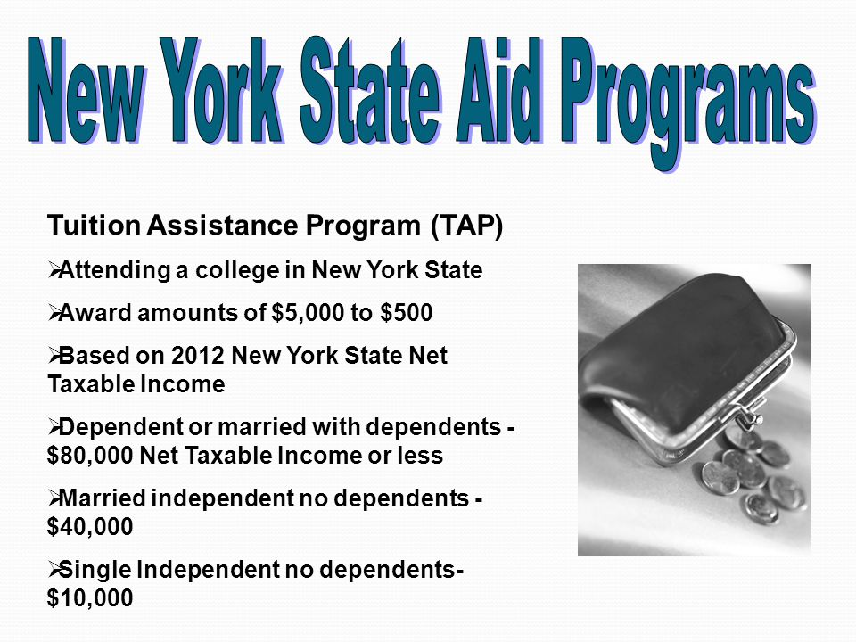 Tuition Assistance Program (TAP)  Attending a college in New York State  Award amounts of $5,000 to $500  Based on 2012 New York State Net Taxable Income  Dependent or married with dependents - $80,000 Net Taxable Income or less  Married independent no dependents - $40,000  Single Independent no dependents- $10,000