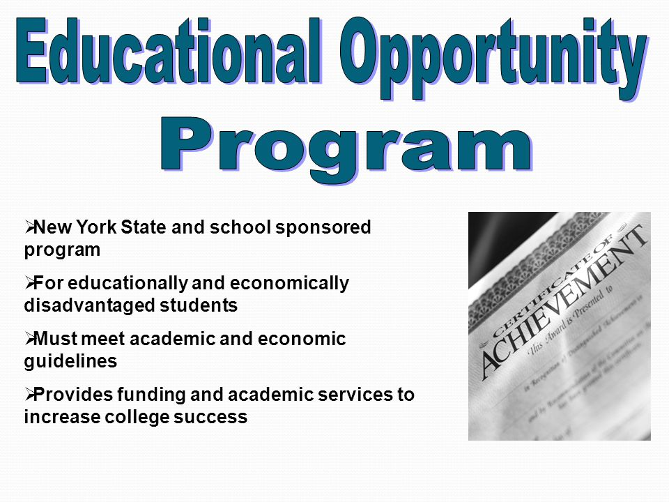  New York State and school sponsored program  For educationally and economically disadvantaged students  Must meet academic and economic guidelines  Provides funding and academic services to increase college success
