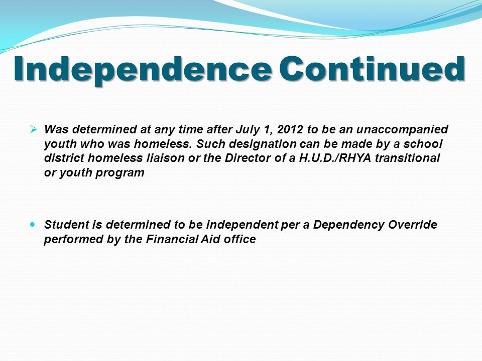 IndependenceContinued Independence Continued  Was determined at any time after July 1, 2012 to be an unaccompanied youth who was homeless.
