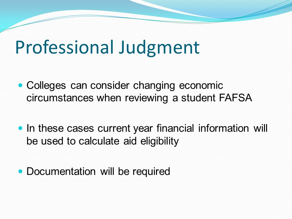 Professional Judgment Colleges can consider changing economic circumstances when reviewing a student FAFSA In these cases current year financial information will be used to calculate aid eligibility Documentation will be required