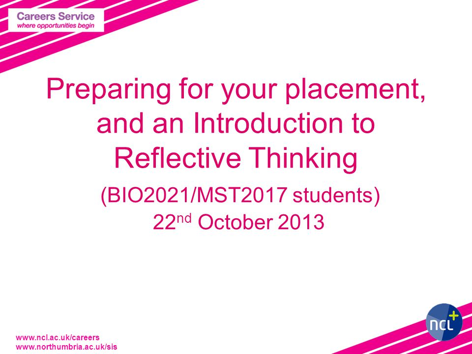 www.ncl.ac.uk/careers www.northumbria.ac.uk/sis Preparing for your placement, and an Introduction to Reflective Thinking (BIO2021/MST2017 students) 22 nd October 2013